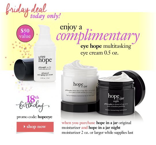 friday deal today only $50 value enjoy a complimentary eye hope multitasking eye cream 0.5 oz. promo code: hopeeye when you purchase hope in a jar original moisturizer and hope in a jar night moisturizer 2 oz. or larger while supplies last