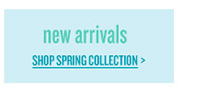 new arrivals | SHOP SPRING COLLECTION >