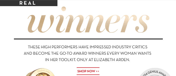 REAL winners. THESE HIGH PERFORMERS HAVE IMPRESSED INDUSTRY CRITICS AND BECAME THE GO-TO AWARD WINNERS EVERY WOMAN WANTS IN HER TOOLKIT. ONLY AT ELIZABETH ARDEN. SHOP NOW.