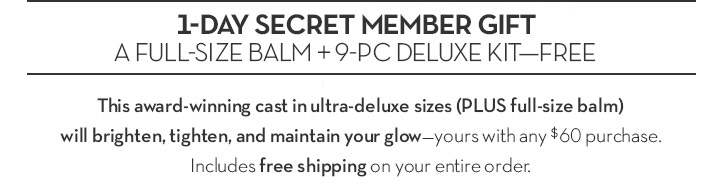 1-DAY SECRET MEMBER GIFT. A FULL-SIZE BALM + 9-PC DELUXE KIT - FREE. This award winning cast in ultra-deluxe sizes (plus full-size balm) will brighten, tighten, and maintain your glow - yours with any $60 purchase. Includes free shipping on your entire order.