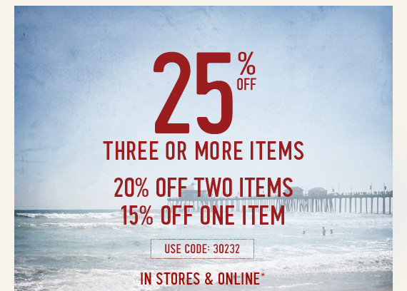 25% OFF THREE OR MORE ITEMS 20% OFF TWO ITEMS 15% OFF ONE ITEM USE CODE:  30232 IN STORES & ONLINE*