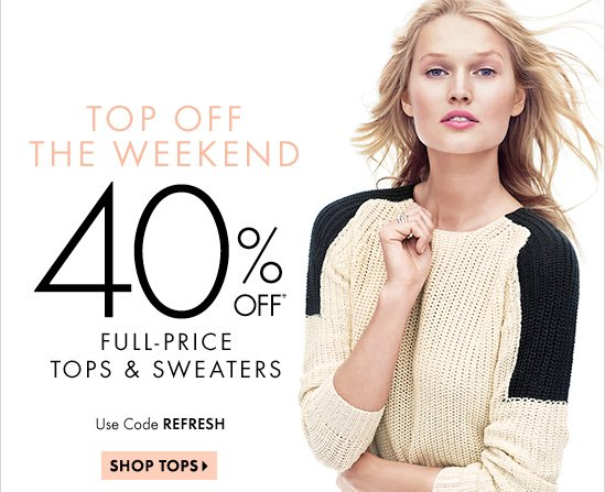 TOP OFF THE WEEKEND 40% OFF* Full-Price Tops & Sweaters  Use Code REFRESH  SHOP TOPS