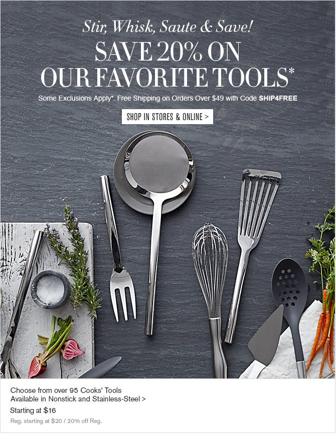 Stir, Whisk, Saute & Save! - SAVE 20% ON OUR FAVORITE TOOLS* - Some Exclusions Apply*. Free Shipping on Orders Over $49 with Code SHIP4FREE - SHOP IN STORES & ONLINE - Choose from over 95 Cooks' Tools - Available in Nonstick and Stainless-Steel - Starting at $16 - Reg. starting at $20 / 20% off Reg.