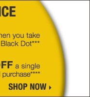 YELLOW DOT CLEARANCE - IN-STORE &  ONLINE! Save up to 75% on original prices when you take an extra 60% off  Yellow Dot and an extra 70% off Black Dot*** Plus, take an extra 30% off  a single Yellow Dot or Black Dot women's or men's apparel item**** Shop  now.
