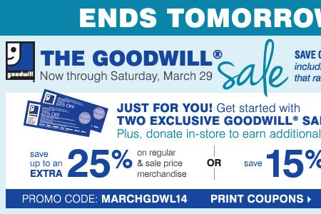 ENDS TOMORROW - The Goodwill® Sale.  Just for you! Get started with TWO EXCLUSIVE COUPONS. Plus, donate  in-store to earn additional coupons! Save up to an extra 25% on regular  and sale price merchandise OR save 15% on cosmetics & fragrances**  Print coupons.