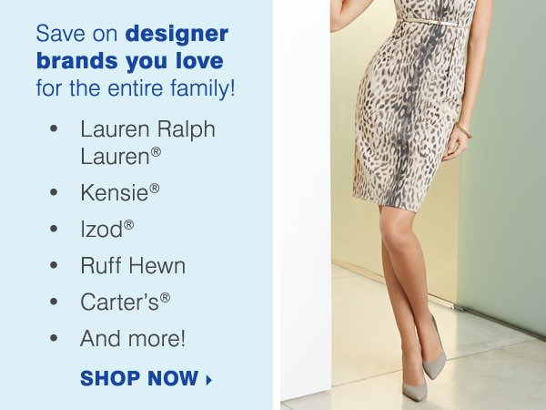 Save on designer brands you love for the  entire family! Lauren Ralph Lauren®, Kensie®, Izod®, Ruff  Hewn, Carter's and more! Shop now.