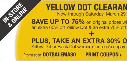 YELLOW DOT CLEARANCE - IN-STORE &  ONLINE! Save up to 75% on original prices when you take an extra 60% off  Yellow Dot and an extra 70% off Black Dot*** Plus, take an extra 30% off  a single Yellow Dot or Black Dot women's or men's apparel item**** Print  coupon.