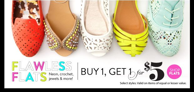 In Stores & Online: Flats Buy 1, Get 1 for $5. Select Styles. Valid on items of equal or lesser value. SHOP FLATS
