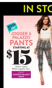 In Stores & Online: Jogger & Palazzo Pants Starting at $15. Select Styles. While Supplies Last. SHOP JOGGER & PALAZZO PANTS