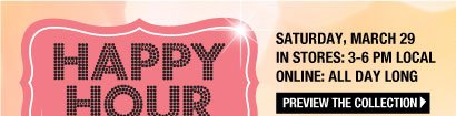 Happy Hour Saturday, March 29, 2014 In Stores: 3-6 PM Local. Online: All Day Long. Buy 1, Get 1 for 50% Off Everything! Unlimited! Valid on items of equal or lesser value. PREVIEW THE COLLECTION