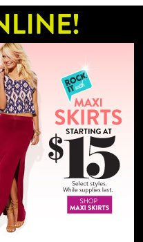 In Stores & Online: Maxi Skirts Starting at $15. Select Styles. While Supplies Last. SHOP MAXI SKIRTS