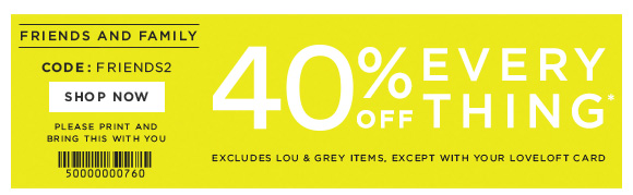 FRIENDS AND FAMILY  CODE: FRIENDS2  SHOP NOW  PLEASE PRINT AND BRING THIS WITH YOU  40% OFF EVERY THING*  EXCLUDES LOU & GREY ITEMS, EXCEPT WITH YOUR LOVELOFT CARD