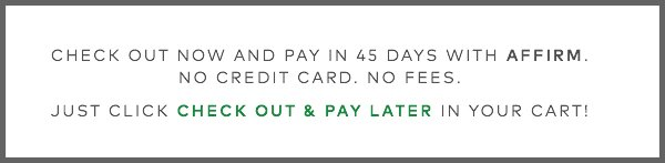Check out now and pay in 45 days with Affirm. No credit card. No fees. Just click CHECK OUT & PAY LATER in your cart!