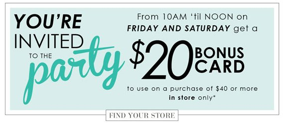 You're invited to the Party. From 10AM 'til Noon on Friday and Saturday get a $20 bonus card to use on a purchase of $40 or more In store only*. Find Your Store