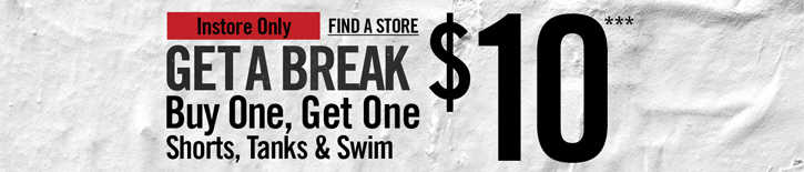 INSTORE ONLY - FIND A STORE - GET A BREAK BUY ONE, GET ONE SHORTS, TANKS & SWIM $10***