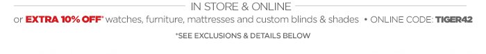 IN STORE & ONLINE - OR EXTRA 10% OFF* watches, furniture, mattresses and custom blinds & shades - ONLINE CODE: TIGER42