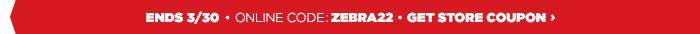 ENDS 3/30 - ONLINE CODE: ZEBRA22 - GET STORE COUPON