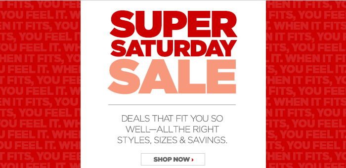 SUPER SATURDAY SALE - DEALS THAT FIT YOU SO WELL--ALL THE RIGHT STYLES, SIZES & SAVINGS.