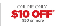 ONLINE ONLY - $10 OFF* $50 OR MORE