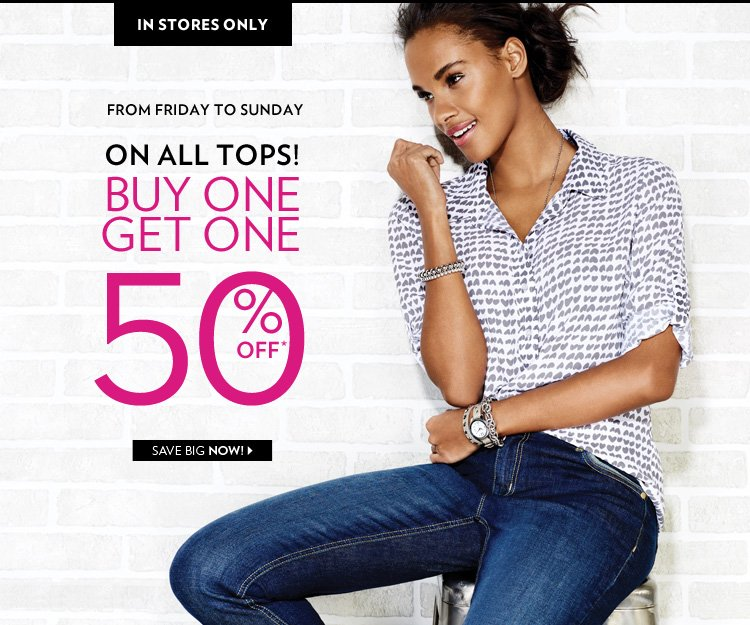 In Stores Only, from Friday to Sunday. Buy 1, Get 1 at 50% off on all tops!*