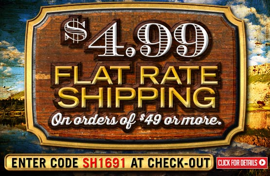 Weekend $4.99 Flat Rate Standard Shipping with Your Merchandise Order of $49 or More!... Please Enter Coupon Code SH1691 at Checkout...