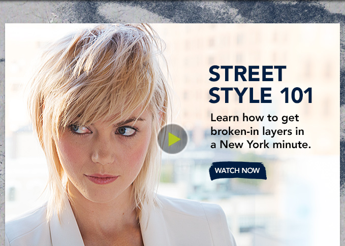 Street-Style 101 Learn how to get broken–in layers  in a New York minute. WATCH NOW