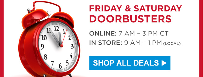 FRIDAY & SATURDAY DOORBUSTERS | ONLINE: 7 AM - 3 PM CT | IN STORE: 9 AM - 1 PM (LOCAL) | SHOP ALL DEALS