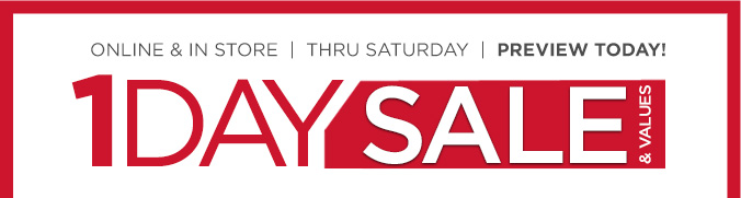 1 DAY SALE & VALUES | ONLINE & IN STORE | THRU SATURDAY | PREVIEW TODAY!