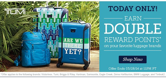 Today Only! | Earn double reward points* on your favorite luggage brands | Offer Ends 03/05/14 at 11pm PT | Shop Now
