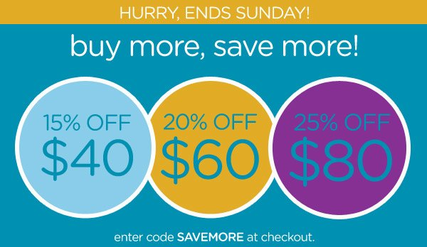 Hurry, Ends Sunday! buy more, save more! enter code SAVEMORE at checkout.