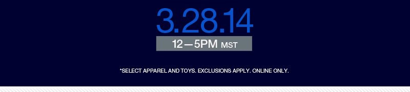 3.28.14, 12-5PM MST *Select apparle and toys.  Exclusions apply.  Online only.