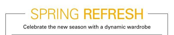 SPRING REFRESH - Celebrate the new season with a dynamic wardrobe
