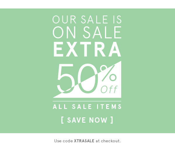 OUR SALE IS ON SALE EXTRA 50% OFF ALL SALE ITEMS: USE CODE XTRASALE