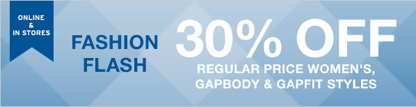 ONLINE & IN STORES | FASHION FLASH | 30% OFF REGULAR PRICE WOMEN´S, GAPBODY & GAPFIT STYLES