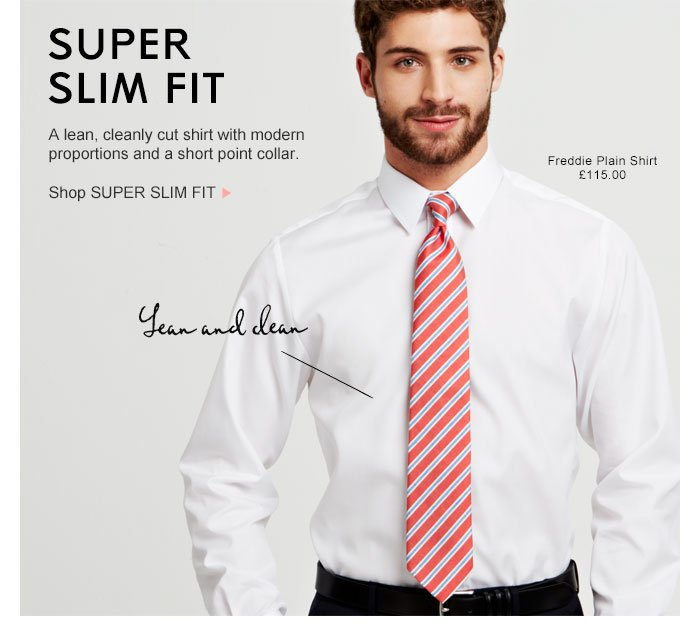 For a more streamlined affect, our Super Slim Fit does what is says on the tin. Shop SUPER SLIM >