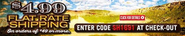 Sportsman's Guide's $4.99 Flat Rate Shipping with Your Merchandise Order of $49 or more! Enter Coupon Code SH1691 at checkout.