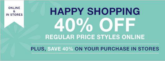 ONLINE & IN STORES   HAPPY SHOPPING   40% OFF REGULAR PRICE STYLES ONLINE   PLUS, SAVE 40% ON YOUR PURCHASE IN STORES