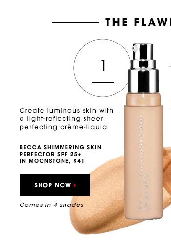 THE FLAWLESS FACE Create luminous skin with Becca's light-reflecting sheer perfecting creme-liquid. BECCA Shimmering Skin Perfector SPF 25+ in Moonstone, $41 Comes in 4 shades