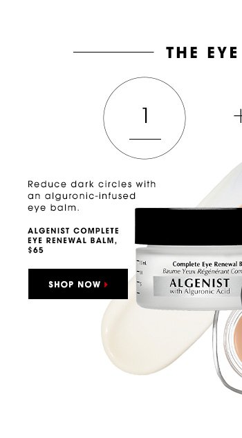 THE EYE OPENER Reduce dark circles with an alguronic-nourished eye balm. ALGENIST Complete Eye Renewal Balm, $65