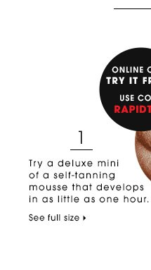 Try a deluxe mini of a self-tanning mousse that develops in as little as one hour. Online only. Try it free! Use code RAPIDTAN* Vita Liberata Rapid 4-7 Day Tan Mousse deluxe sample SEE FULL SIZE