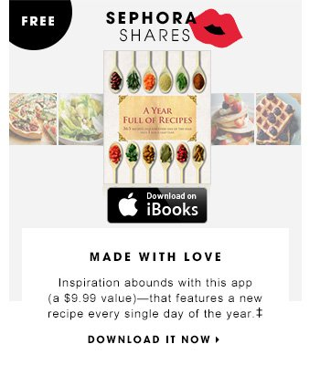 MADE WITH LOVE SEPHORA SHARES FREE AVAILABLE ON THE APP STORE Inspiration abounds with this app that features a new recipe every single day of the year. DOWNLOAD IT NOW
