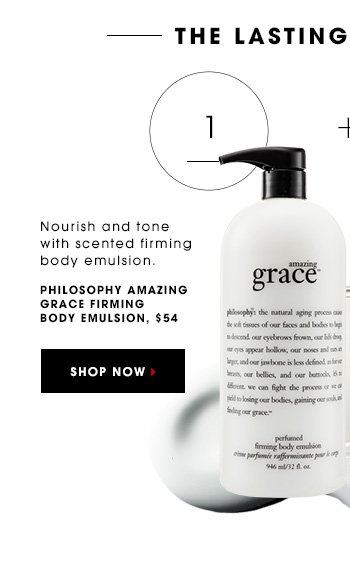THE LASTING IMPRESSION Nourish and tone with scented firming body emulsion. PHILOSOPHY Amazing Grace Firming Body Emulsion, $54