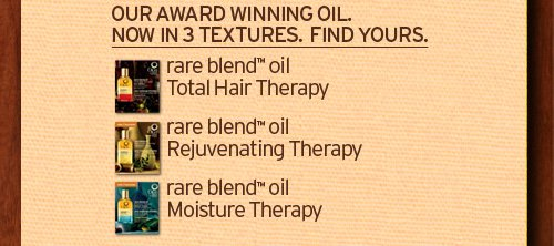 OUR AWARD WINNING OIL NOW IN 3 TEXTURES FIND YOURS rare blend oil Total Hair Therapy rare belnd oil Rejuvenating Therapy rare blend oil Moisture Therapy