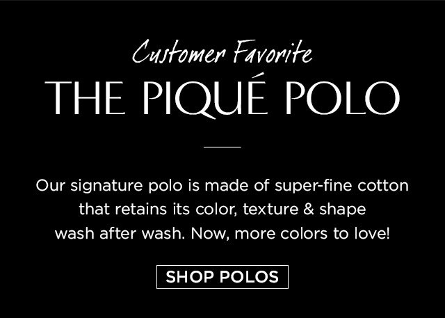 Customer Favorite THE PIQUÉ POLO | Our signature polo is made of super-fine cotton that retains its color, texture & shape wash after wash. Now, more colors to love! | SHOP POLOS