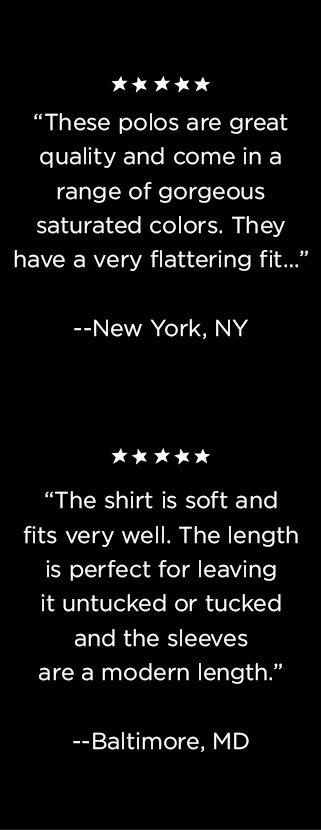 'These polos are great quality and come in a range of gorgeous saturated colors. They have a very flattering fit...' --New York, NY | 'The shirt is soft and fits very well. The length is perfect for leaving it untucked or tucked and the sleeves are a modern length.' --Baltimore, MD