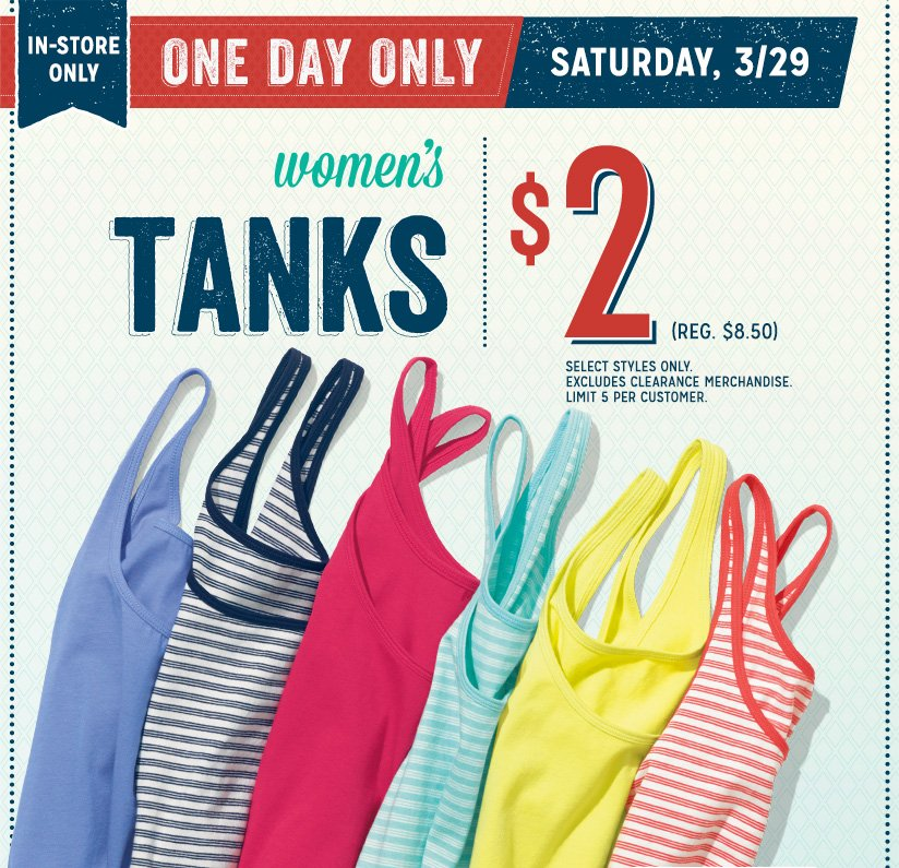 IN-STORE ONLY | ONE DAY ONLY | SATURDAY, 3/29 | Women's TANKS | $2 (REG. $8.50) | SELECT STYLES ONLY. EXCLUDES CLEARANCE MERCHANDISE. LIMIT 5 PER CUSTOMER.