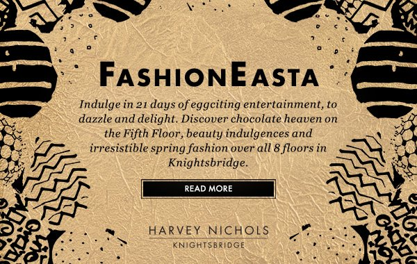 FASHION EASTA - Indulge in 21 days of eggciting entertainment, to dazzle and delight. Discover chocolate heaven on the Fifth Floor, beauty indulgences and irresistible spring fashion over all 8 floors in Knightsbridge. READ MORE