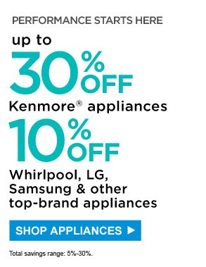 Performance starts here | Up to 30% off Kenmore® appliances | 10% off Whirlpool, LG, Samsung & other top-brand appliances | Total savings range: 5% - 25%. | Shop Appliances