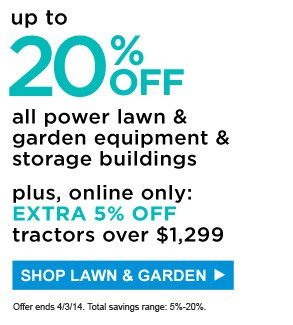 Up to 20% off all power lawn & garden equipment & storage buildings | Plus, online only: Extra 5% off tractors over $1,299 | Offer ends 4/3/14. Total savings range: 5% - 20%. | Shop Lawn & Garden