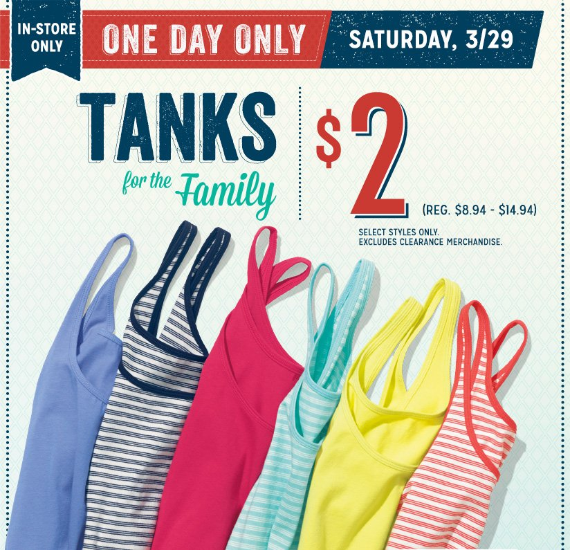 IN-STORE ONLY   ONE DAY ONLY   SATURDAY, 3/29   TANKS for the Family   $2 (REG. $8.94 – $14.94)   SELECT STYLES ONLY. EXCLUDES CLEARANCE MERCHANDISE.